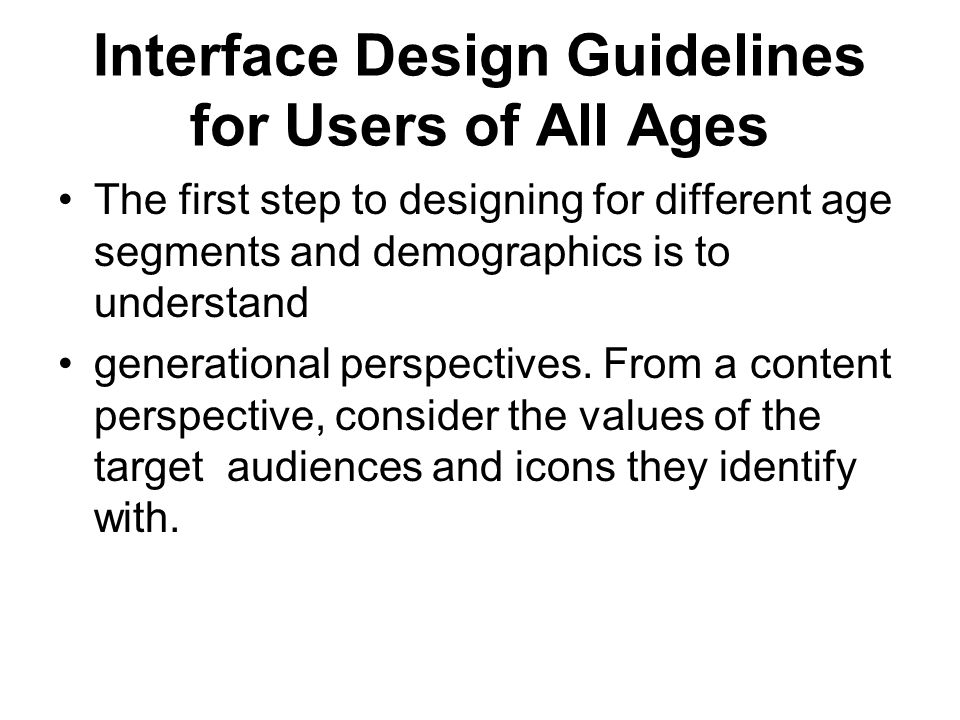 Interface Design Guidelines for Users of All Ages The first step to designing for different age segments and demographics is to understand generationa