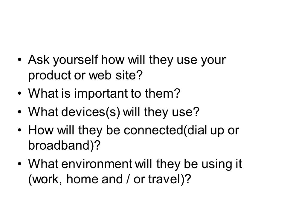 Ask yourself how will they use your product or web site? What is important to them? What devices(s) will they use? How will they be connected(dial up