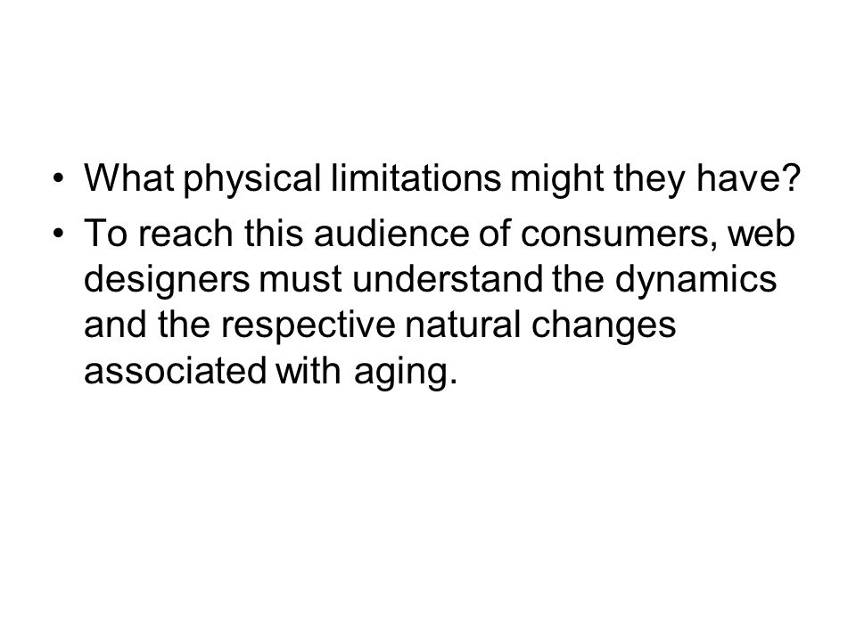 What physical limitations might they have? To reach this audience of consumers, web designers must understand the dynamics and the respective natural