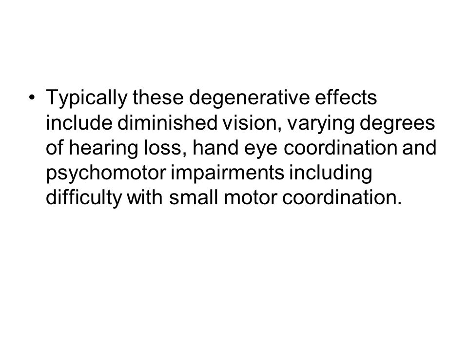 Typically these degenerative effects include diminished vision, varying degrees of hearing loss, hand eye coordination and psychomotor impairments inc