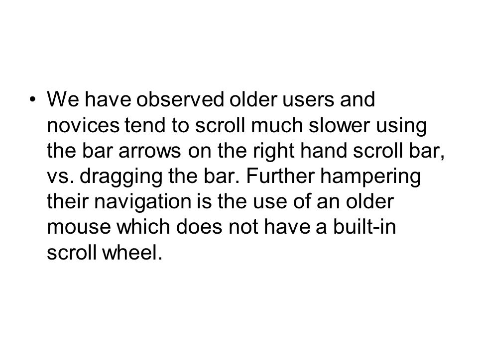 We have observed older users and novices tend to scroll much slower using the bar arrows on the right hand scroll bar, vs. dragging the bar. Further h