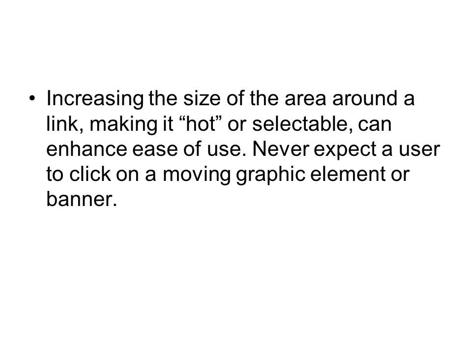 """Increasing the size of the area around a link, making it """"hot"""" or selectable, can enhance ease of use. Never expect a user to click on a moving graphi"""