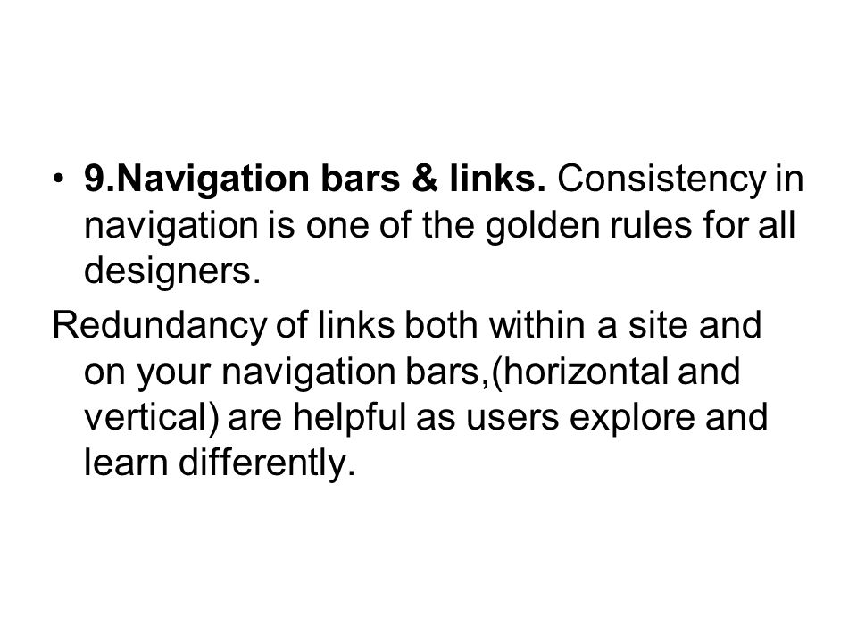 9.Navigation bars & links. Consistency in navigation is one of the golden rules for all designers. Redundancy of links both within a site and on your