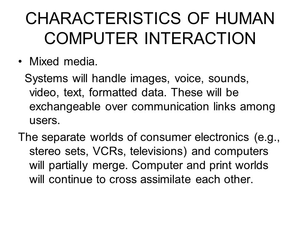 CHARACTERISTICS OF HUMAN COMPUTER INTERACTION Mixed media. Systems will handle images, voice, sounds, video, text, formatted data. These will be excha