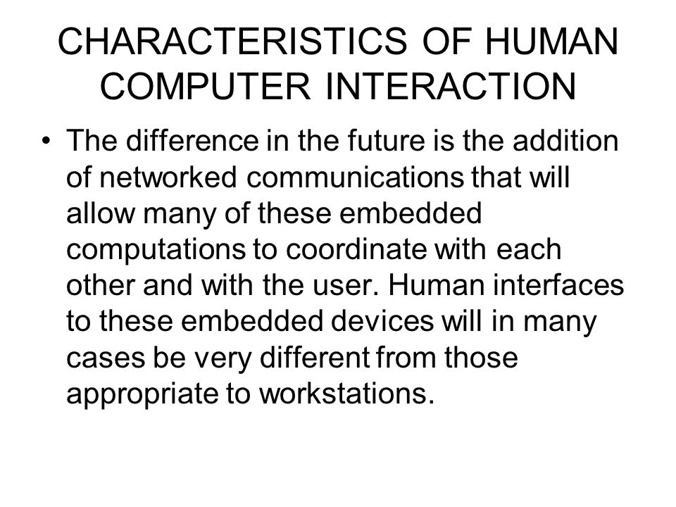 CHARACTERISTICS OF HUMAN COMPUTER INTERACTION The difference in the future is the addition of networked communications that will allow many of these e