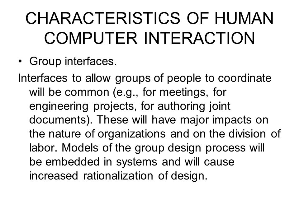 CHARACTERISTICS OF HUMAN COMPUTER INTERACTION Group interfaces. Interfaces to allow groups of people to coordinate will be common (e.g., for meetings,