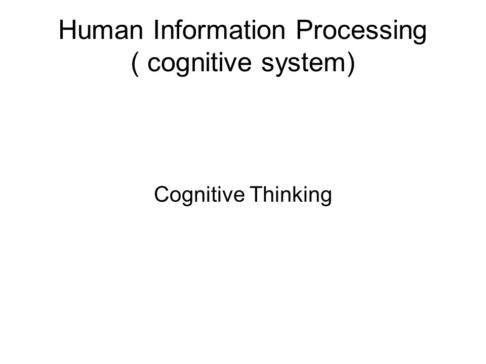 Human Information Processing ( cognitive system) Cognitive Thinking