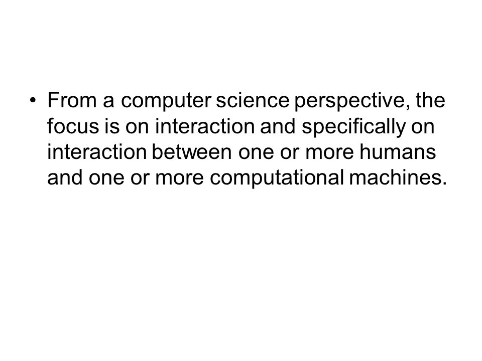 From a computer science perspective, the focus is on interaction and specifically on interaction between one or more humans and one or more computatio