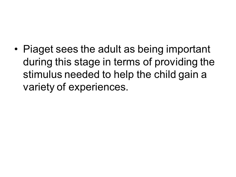 Piaget sees the adult as being important during this stage in terms of providing the stimulus needed to help the child gain a variety of experiences.