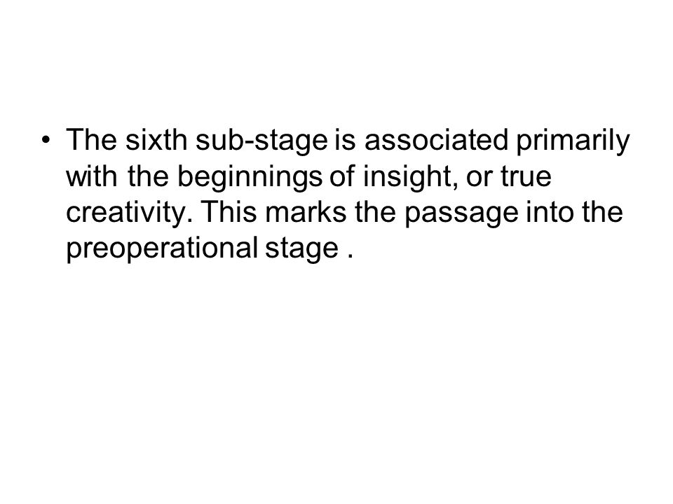 The sixth sub-stage is associated primarily with the beginnings of insight, or true creativity. This marks the passage into the preoperational stage.