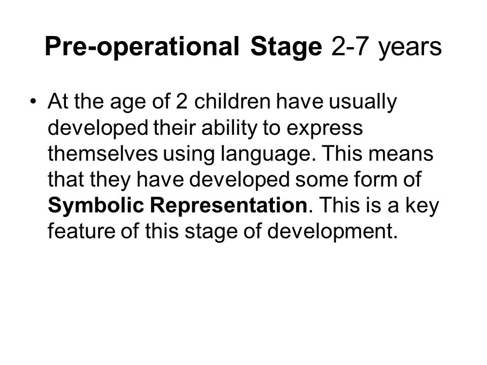 Pre-operational Stage 2-7 years At the age of 2 children have usually developed their ability to express themselves using language. This means that th