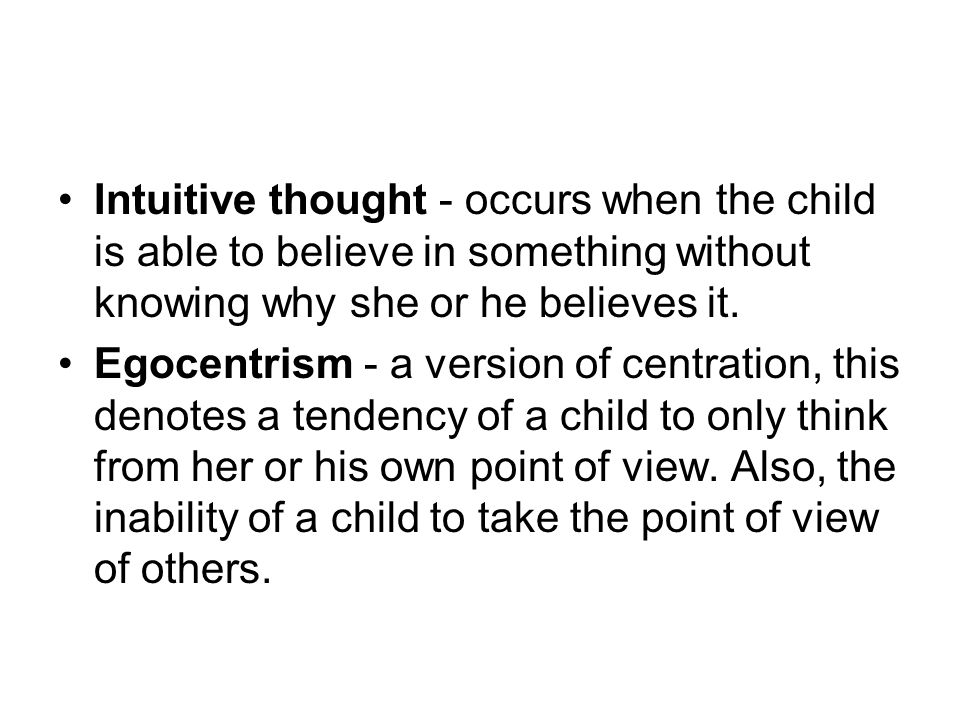 Intuitive thought - occurs when the child is able to believe in something without knowing why she or he believes it. Egocentrism - a version of centra