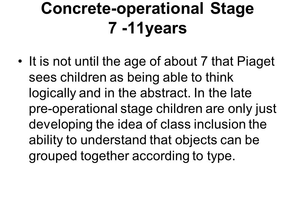 Concrete-operational Stage 7 -11years It is not until the age of about 7 that Piaget sees children as being able to think logically and in the abstrac