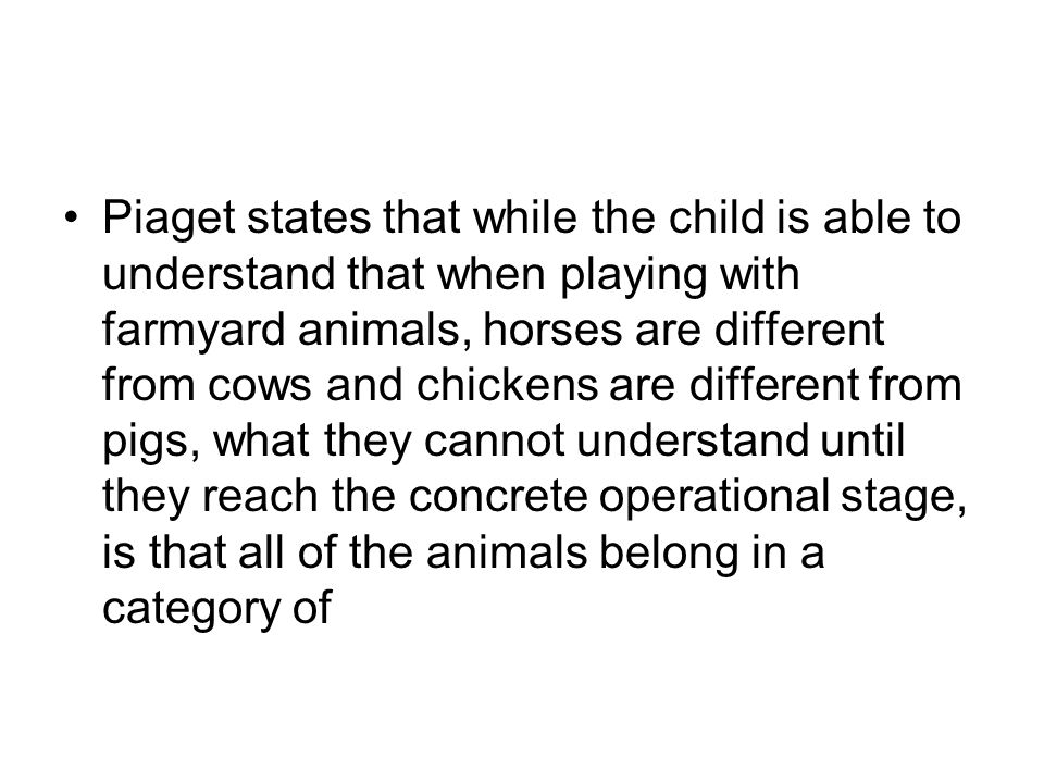 Piaget states that while the child is able to understand that when playing with farmyard animals, horses are different from cows and chickens are diff