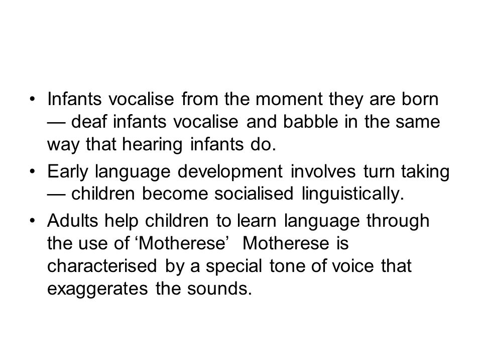Infants vocalise from the moment they are born — deaf infants vocalise and babble in the same way that hearing infants do. Early language development