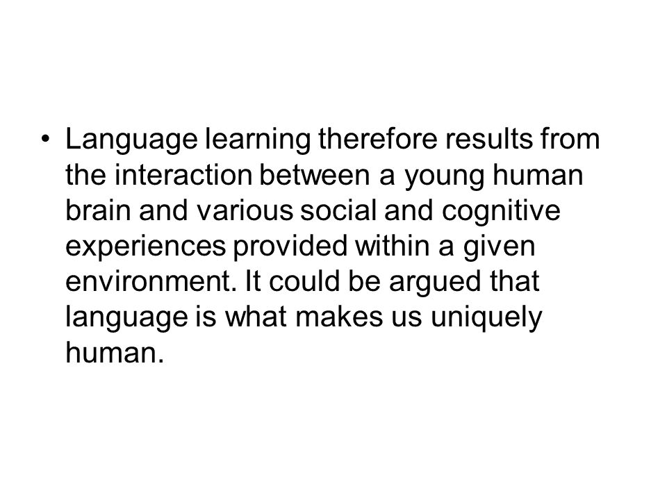 Language learning therefore results from the interaction between a young human brain and various social and cognitive experiences provided within a gi