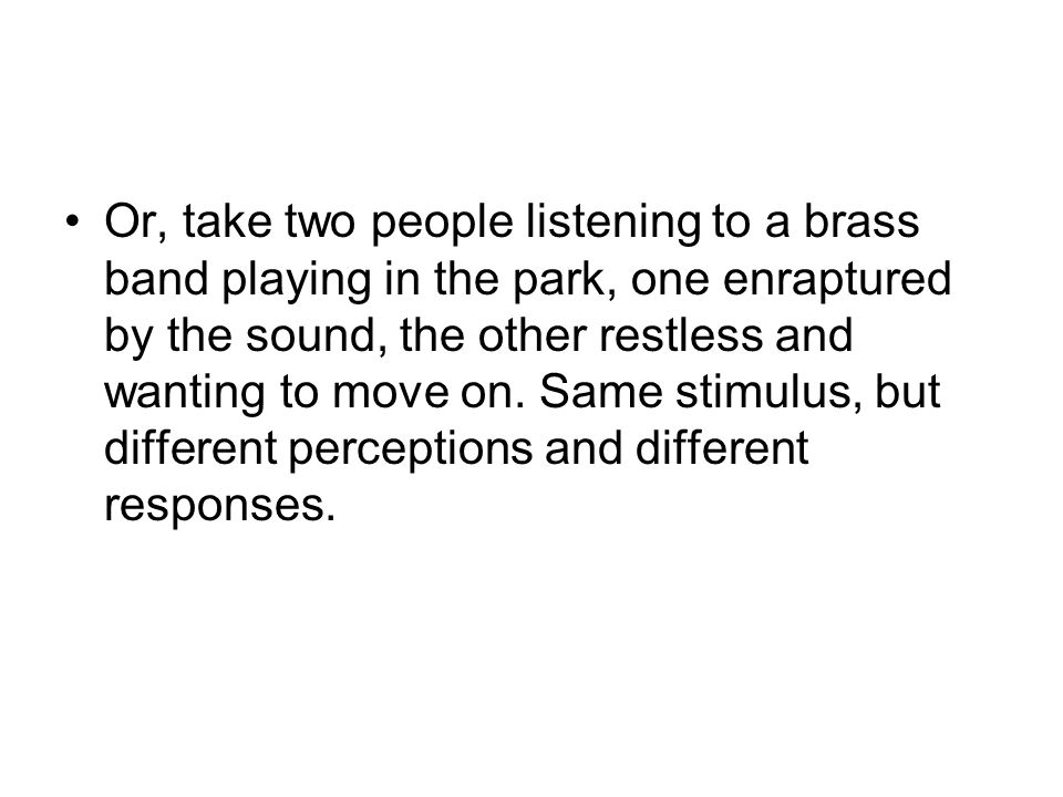 Or, take two people listening to a brass band playing in the park, one enraptured by the sound, the other restless and wanting to move on. Same stimul