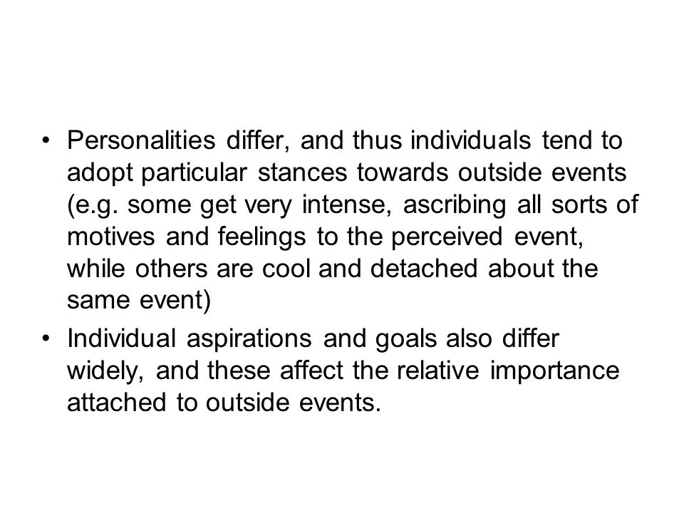 Personalities differ, and thus individuals tend to adopt particular stances towards outside events (e.g. some get very intense, ascribing all sorts of