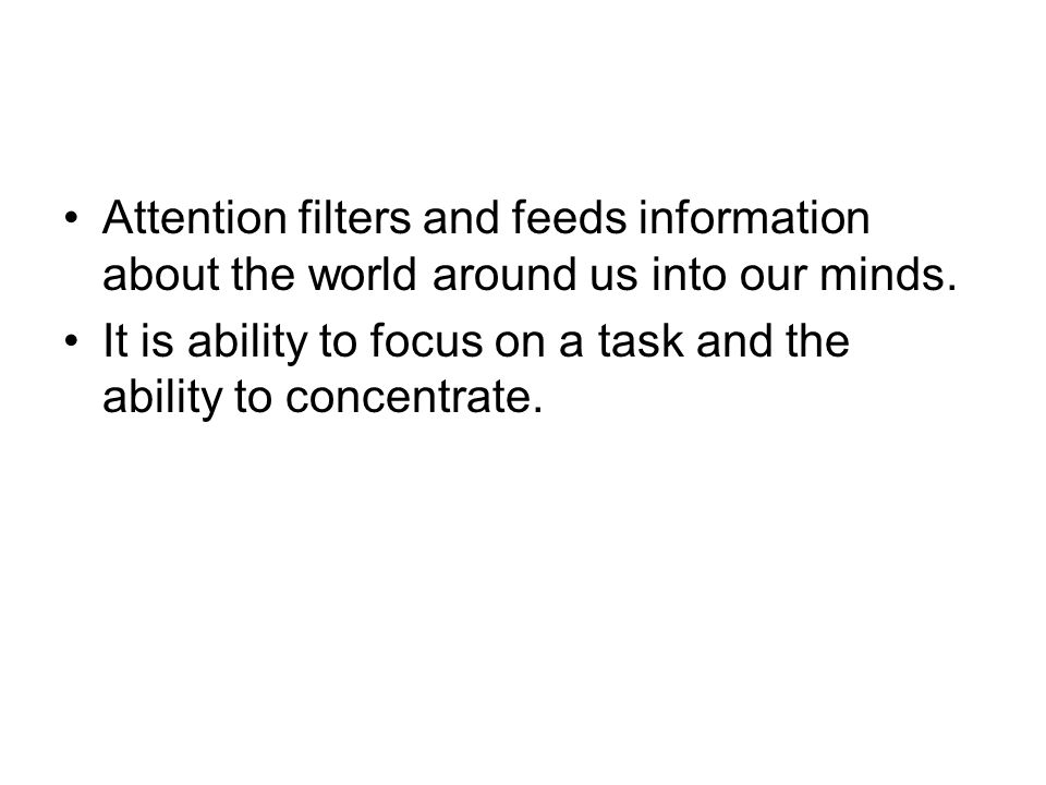 Attention filters and feeds information about the world around us into our minds. It is ability to focus on a task and the ability to concentrate.