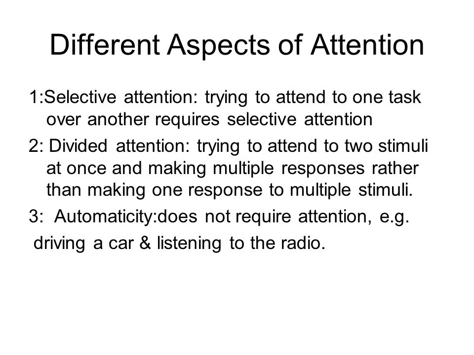Different Aspects of Attention 1:Selective attention: trying to attend to one task over another requires selective attention 2: Divided attention: try