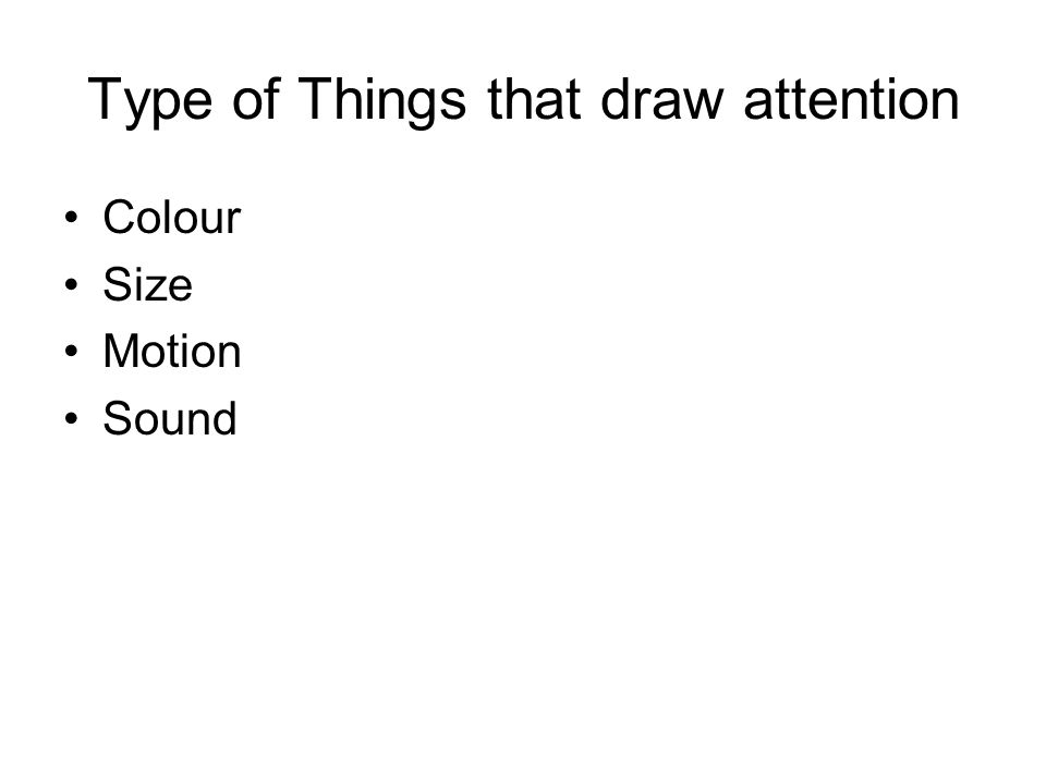 Type of Things that draw attention Colour Size Motion Sound