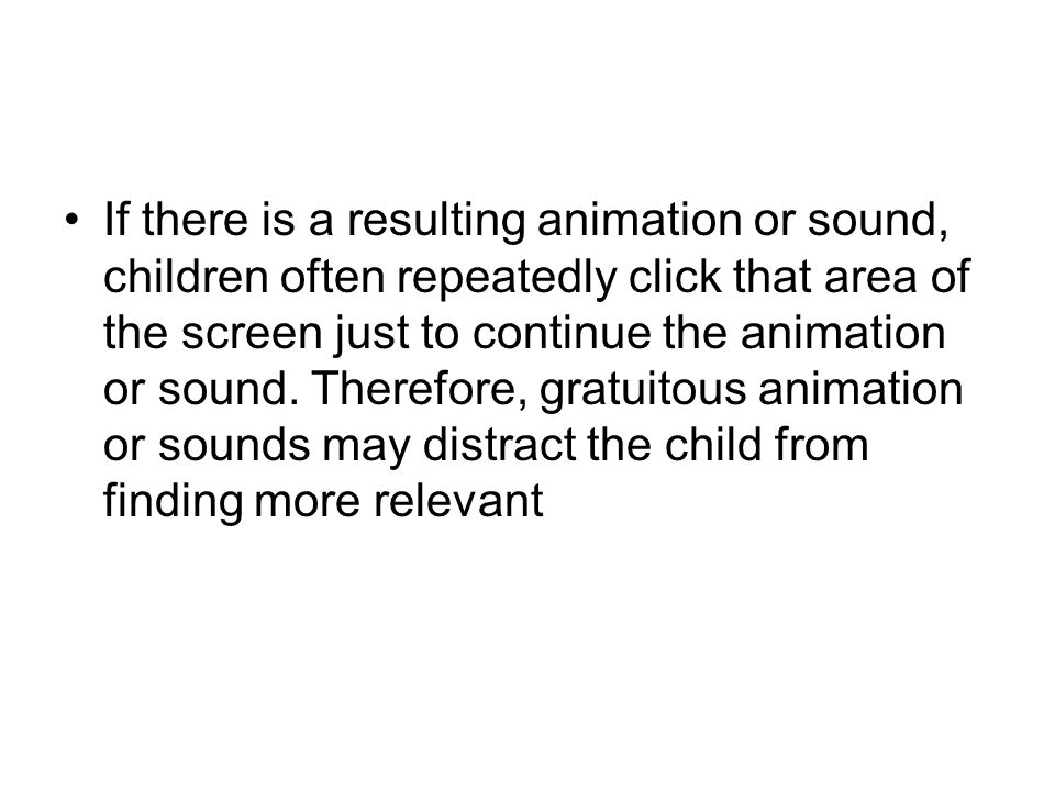 If there is a resulting animation or sound, children often repeatedly click that area of the screen just to continue the animation or sound. Therefore