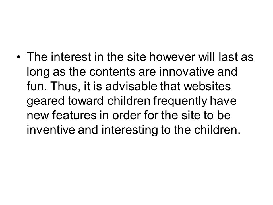 The interest in the site however will last as long as the contents are innovative and fun. Thus, it is advisable that websites geared toward children