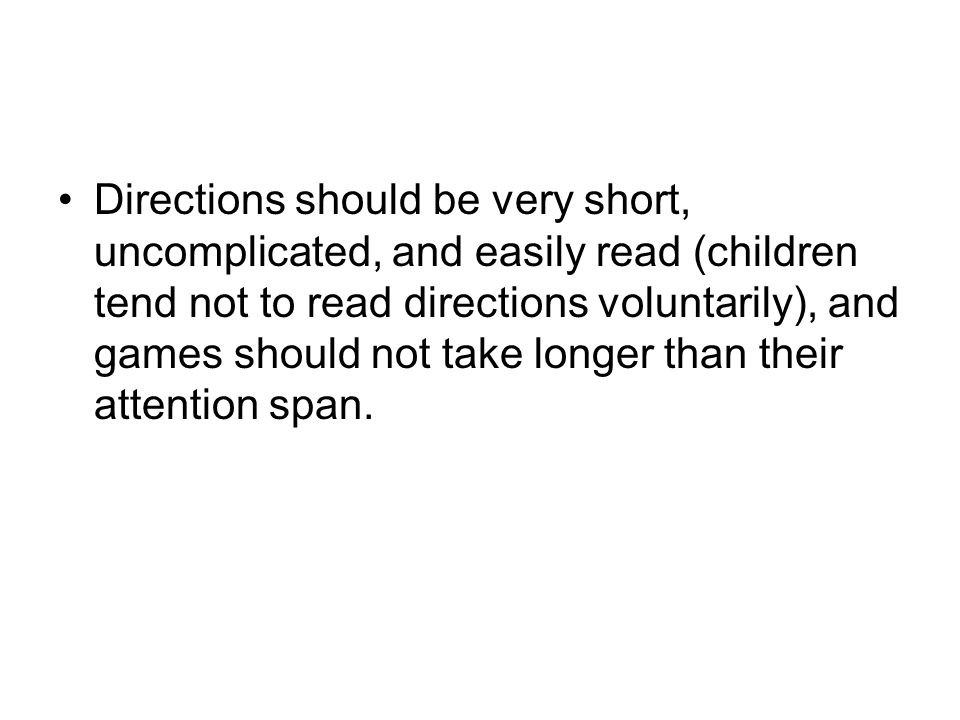 Directions should be very short, uncomplicated, and easily read (children tend not to read directions voluntarily), and games should not take longer t