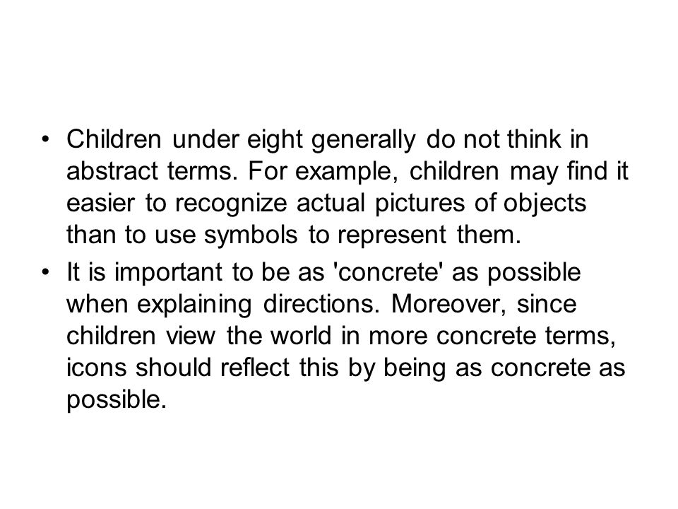 Children under eight generally do not think in abstract terms. For example, children may find it easier to recognize actual pictures of objects than t