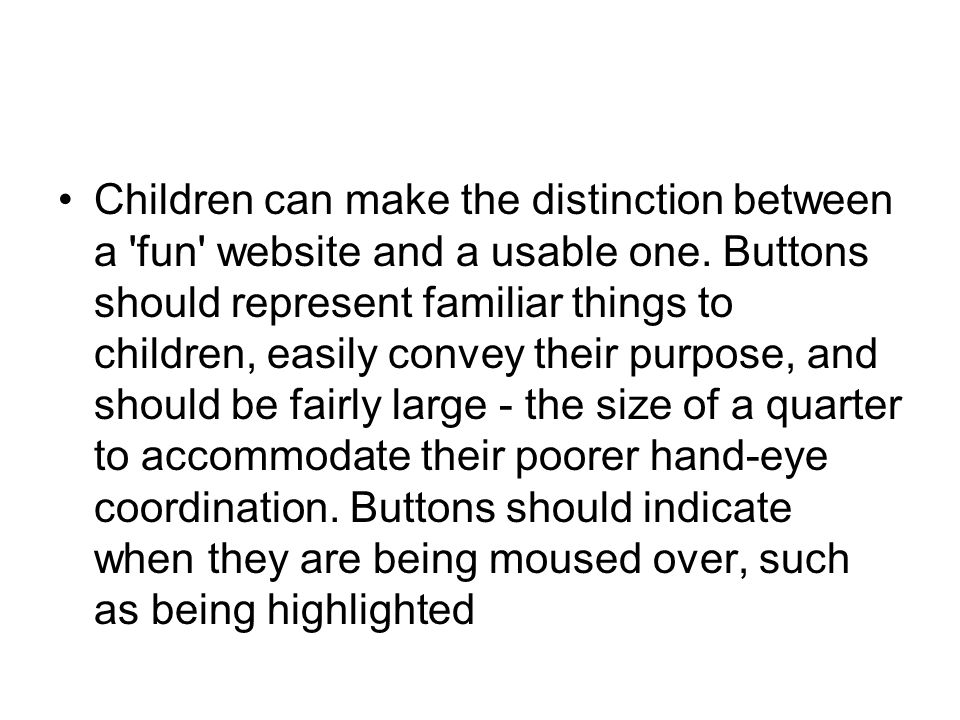 Children can make the distinction between a 'fun' website and a usable one. Buttons should represent familiar things to children, easily convey their