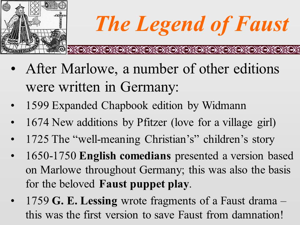 The Legend of Faust After Marlowe, a number of other editions were written in Germany: 1599 Expanded Chapbook edition by Widmann 1674 New additions by Pfitzer (love for a village girl) 1725 The well-meaning Christian's children's story 1650-1750 English comedians presented a version based on Marlowe throughout Germany; this was also the basis for the beloved Faust puppet play.