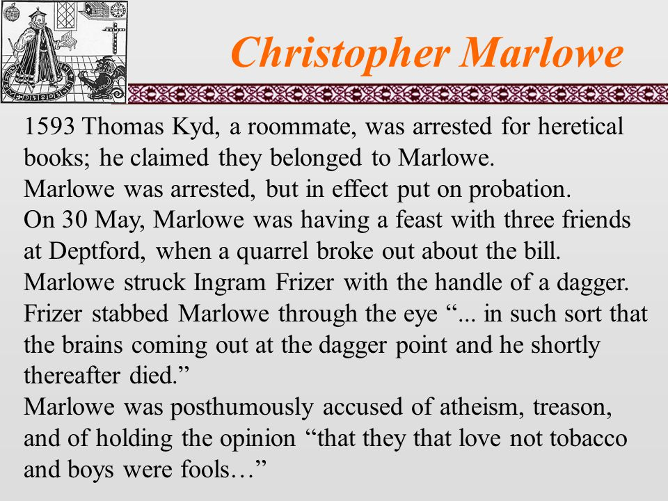 Christopher Marlowe 1593 Thomas Kyd, a roommate, was arrested for heretical books; he claimed they belonged to Marlowe.