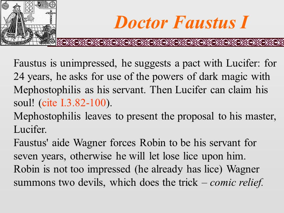 Doctor Faustus I Faustus is unimpressed, he suggests a pact with Lucifer: for 24 years, he asks for use of the powers of dark magic with Mephostophilis as his servant.