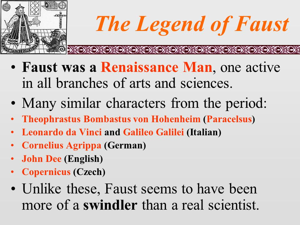 The Legend of Faust Faust was a Renaissance Man, one active in all branches of arts and sciences.