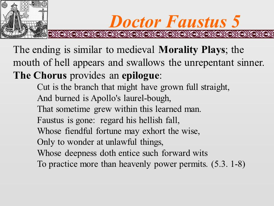 Doctor Faustus 5 The ending is similar to medieval Morality Plays; the mouth of hell appears and swallows the unrepentant sinner.