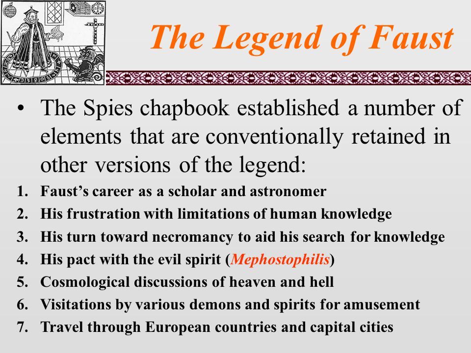 The Legend of Faust The Spies chapbook established a number of elements that are conventionally retained in other versions of the legend: 1.Faust's career as a scholar and astronomer 2.His frustration with limitations of human knowledge 3.His turn toward necromancy to aid his search for knowledge 4.His pact with the evil spirit (Mephostophilis) 5.Cosmological discussions of heaven and hell 6.Visitations by various demons and spirits for amusement 7.Travel through European countries and capital cities