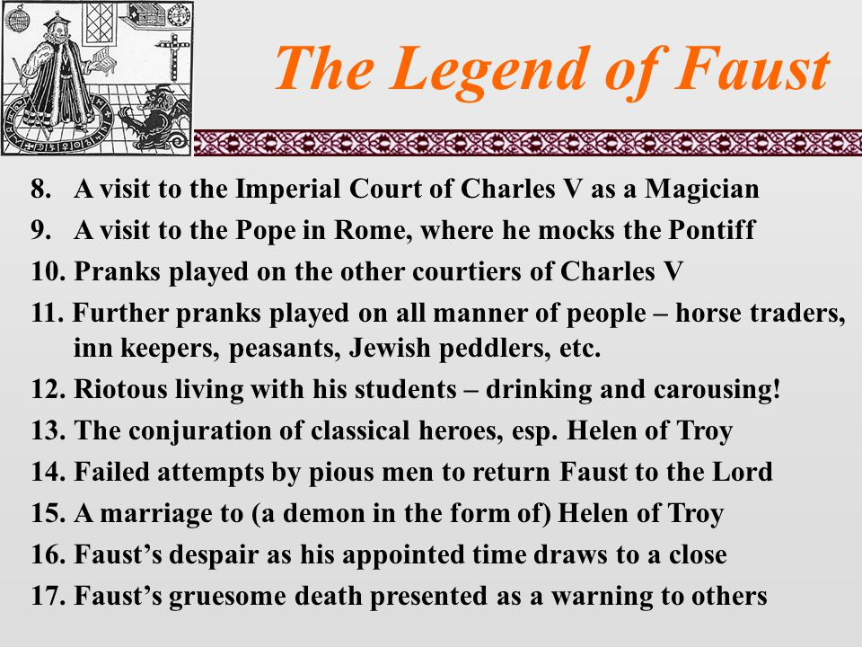 The Legend of Faust 8.A visit to the Imperial Court of Charles V as a Magician 9.A visit to the Pope in Rome, where he mocks the Pontiff 10.