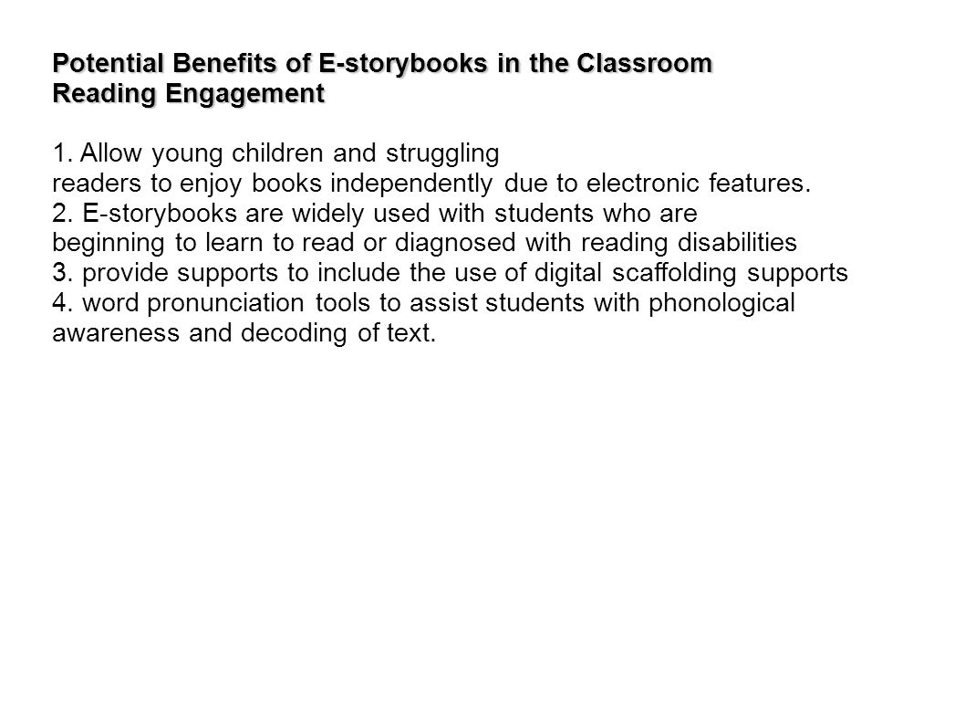 Potential Benefits of E-storybooks in the Classroom Reading Engagement 1. Allow young children and struggling readers to enjoy books independently due