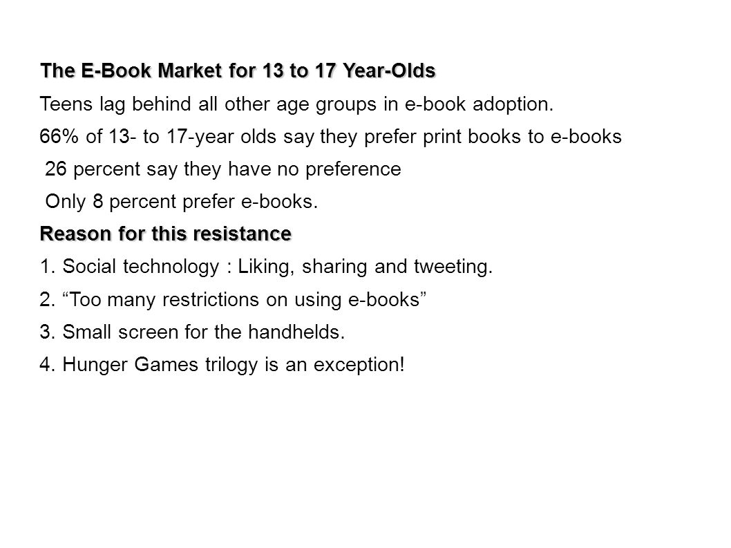 The E-Book Market for 13 to 17 Year-Olds Teens lag behind all other age groups in e-book adoption. 66% of 13- to 17-year olds say they prefer print bo