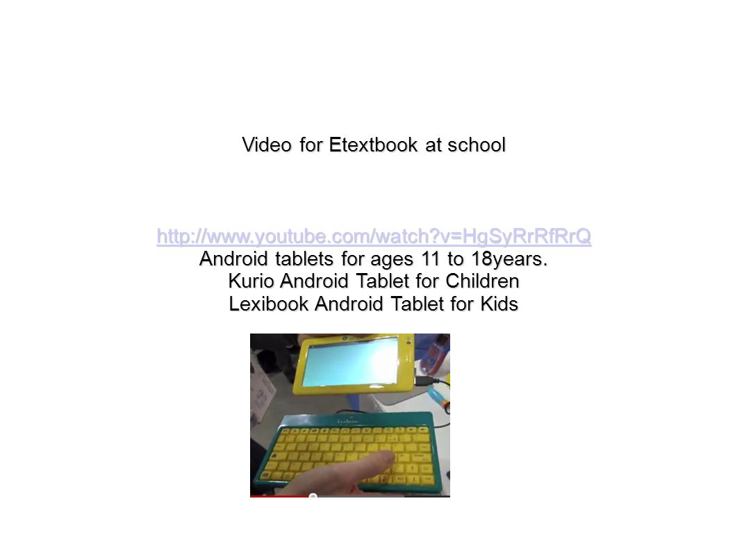 Video for Etextbook at school http://www.youtube.com/watch?v=HgSyRrRfRrQ Android tablets for ages 11 to 18years. Kurio Android Tablet for Children Lex