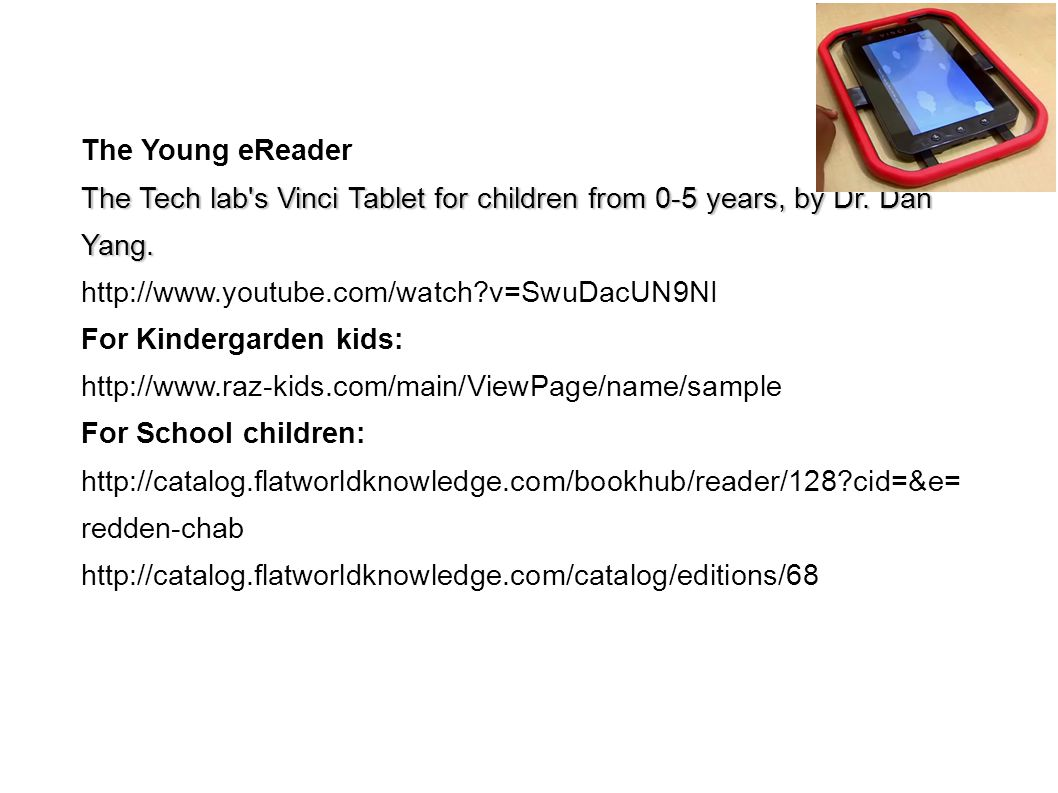 The Young eReader The Tech lab's Vinci Tablet for children from 0-5 years, by Dr. Dan Yang. http://www.youtube.com/watch?v=SwuDacUN9NI For Kindergarde