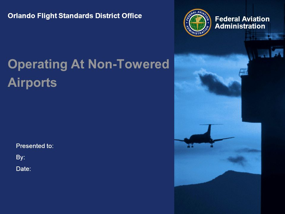 Presented to: By: Date: Federal Aviation Administration Orlando Flight Standards District Office Operating At Non-Towered Airports