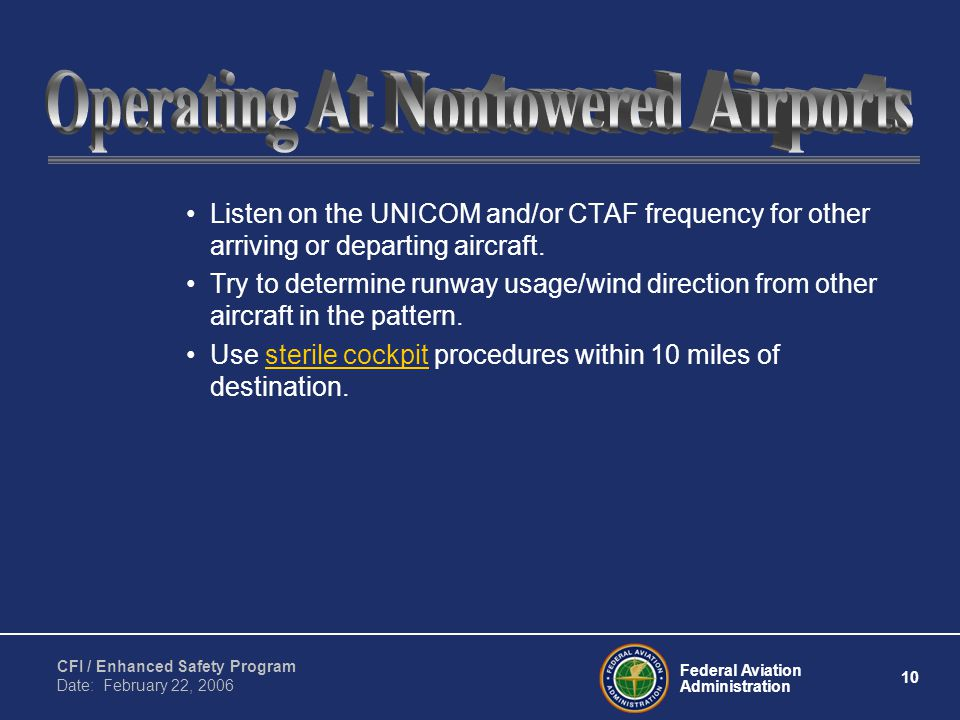 Federal Aviation Administration 10 CFI / Enhanced Safety Program Date: February 22, 2006 Listen on the UNICOM and/or CTAF frequency for other arriving or departing aircraft.