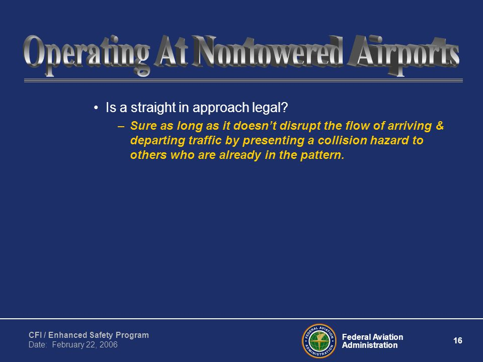 Federal Aviation Administration 16 CFI / Enhanced Safety Program Date: February 22, 2006 Is a straight in approach legal.
