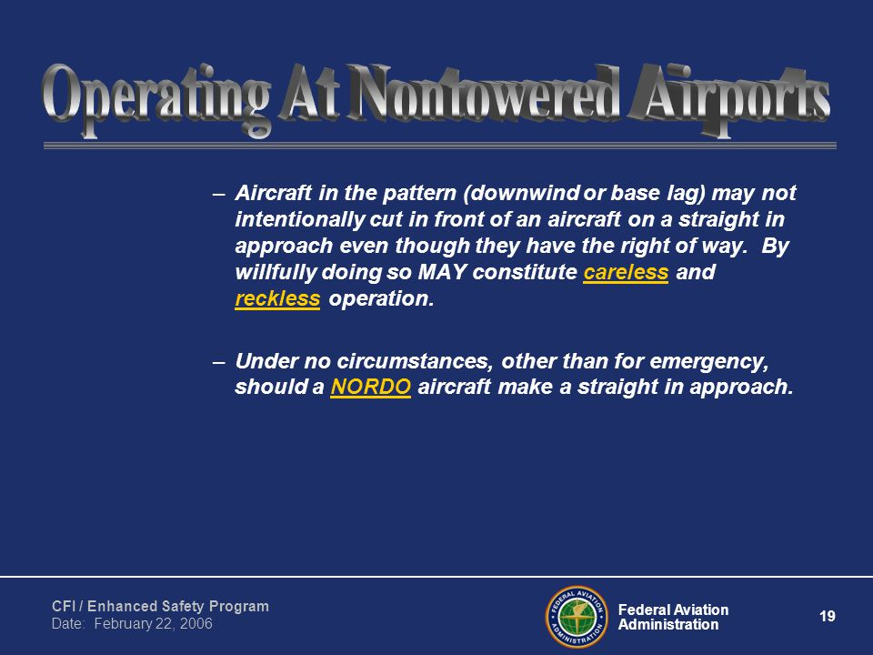 Federal Aviation Administration 19 CFI / Enhanced Safety Program Date: February 22, 2006 –Aircraft in the pattern (downwind or base lag) may not intentionally cut in front of an aircraft on a straight in approach even though they have the right of way.