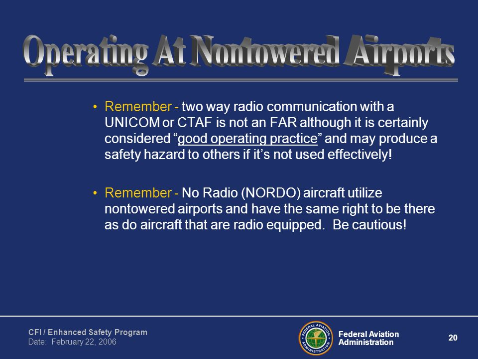 Federal Aviation Administration 20 CFI / Enhanced Safety Program Date: February 22, 2006 Remember - two way radio communication with a UNICOM or CTAF is not an FAR although it is certainly considered good operating practice and may produce a safety hazard to others if it's not used effectively.