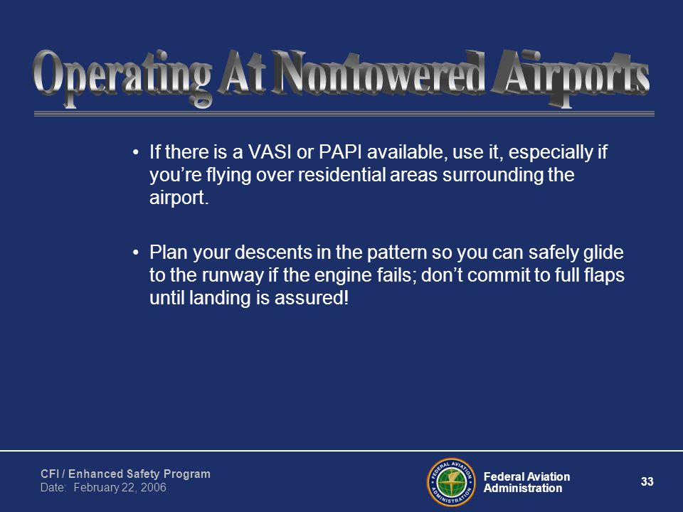 Federal Aviation Administration 33 CFI / Enhanced Safety Program Date: February 22, 2006 If there is a VASI or PAPI available, use it, especially if you're flying over residential areas surrounding the airport.
