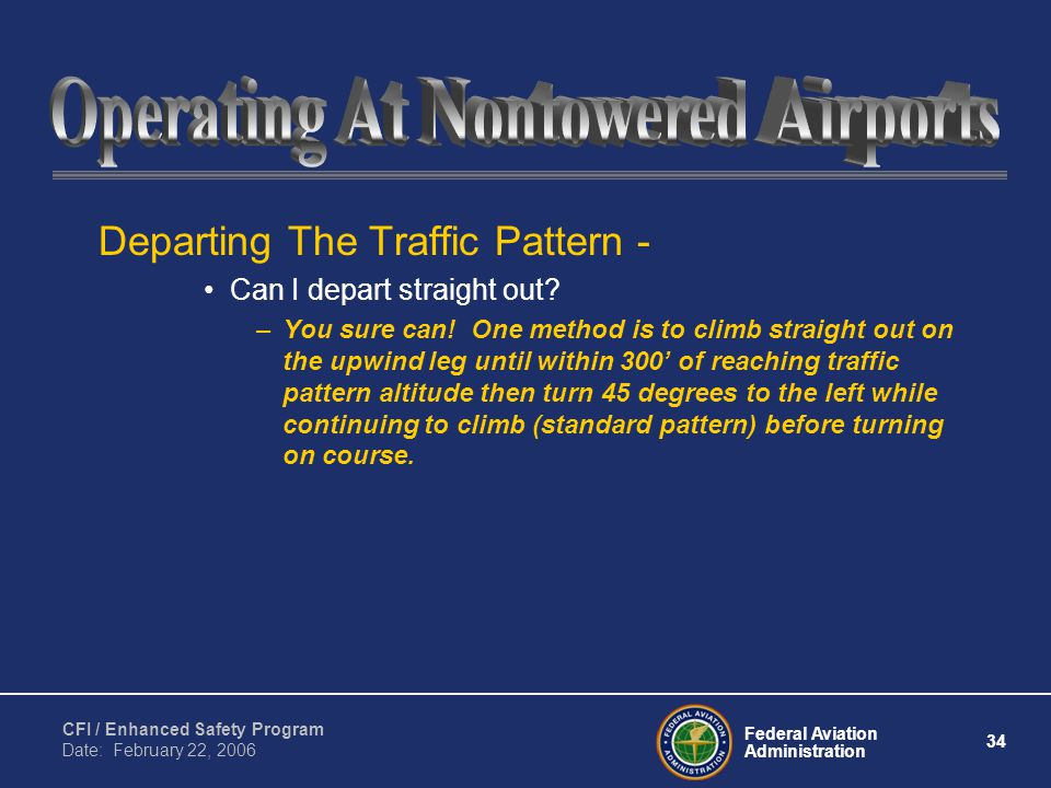 Federal Aviation Administration 34 CFI / Enhanced Safety Program Date: February 22, 2006 Departing The Traffic Pattern - Can I depart straight out.