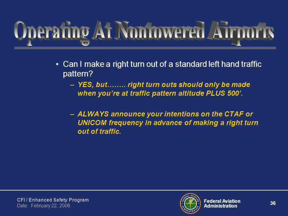 Federal Aviation Administration 36 CFI / Enhanced Safety Program Date: February 22, 2006 Can I make a right turn out of a standard left hand traffic pattern.