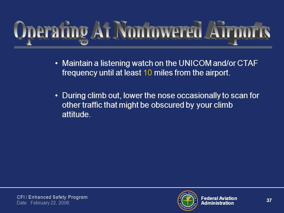 Federal Aviation Administration 37 CFI / Enhanced Safety Program Date: February 22, 2006 Maintain a listening watch on the UNICOM and/or CTAF frequency until at least 10 miles from the airport.